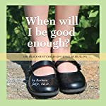 When Will I Be Good Enough?: A Replacement Child's Journey to Healing | Barbara Jaffe Ed.D.