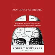 Anatomy of an Epidemic: Magic Bullets, Psychiatric Drugs, and the Astonishing Rise of Mental Illness in America Audiobook by Robert Whitaker Narrated by Ken Kliban