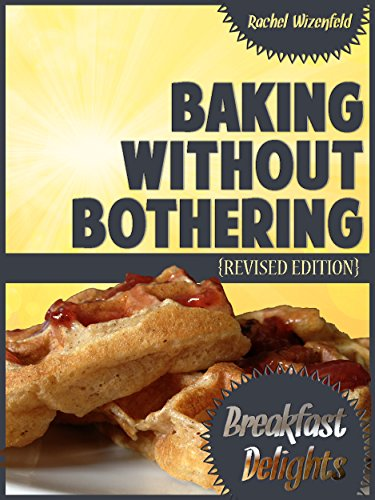 Free Kindle Book : Baking Without Bothering: Breakfast Delights: Pancakes, Waffles, French Toast and More!