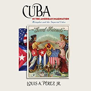 Cuba in the American Imagination: Metaphor and the Imperial Ethos | [Louis A. Pérez Jr.]