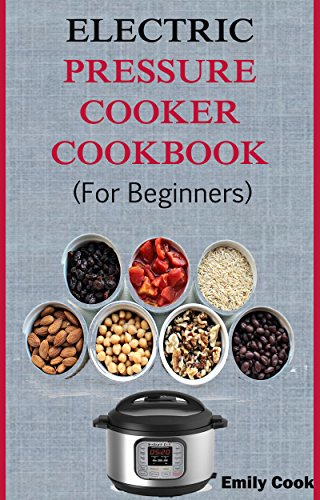 Electric Pressure Cooker  Cookbook For Beginners: Top Recipes With Beginners Guide To Electric Pressure Cooking (Soups, Stews, Chowder, Seafoods, Chicken, Desserts, Vegan & Gluten Free Recipes) by Emily Cook