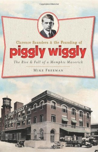 clarence-saunders-and-the-founding-of-piggly-wiggly-the-rise-fall-of-a-memphis-maverick-landmarks-by