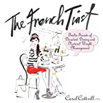 The French Twist: Twelve Secrets of Decadent Dining and Natural Weight Management | Carol Cottrill