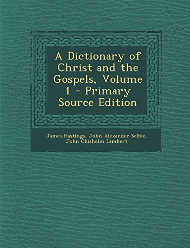 A Dictionary of Christ and the Gospels, Volume 1 - Primary Source Edition