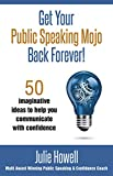 Julie Howell Get Your Public Speaking Mojo Back Forever!: 50 imaginative ideas to help you communicate with confidence