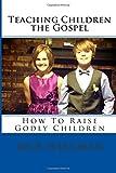 Teaching Children The Gospel: How To Raise Godly Children