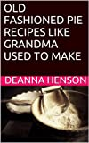 OLD FASHIONED PIE RECIPES LIKE GRANDMA USED TO MAKE (Old Fashioned Recipes)