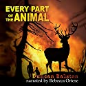 Every Part of the Animal Audiobook by Duncan Ralston Narrated by Rebecca Ortese