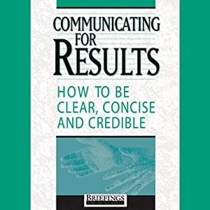 Communicating for Results: How to Be Clear Concise and Credible | [Briefings Media Group]