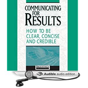 Communicating for Results: How to Be Clear Concise and Credible Briefings Media Group
