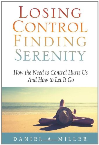 Losing Control Finding Serenity: How the Need to Control Hurts Us And How to Let It Go