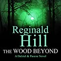 The Wood Beyond: Dalziel and Pascoe, Book 15 (       UNABRIDGED) by Reginald Hill Narrated by Jonathan Keeble