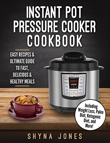 Instant Pot Pressure Cooker Cookbook: Easy Recipes and the Ultimate Guide to Fast, Delicious, and Healthy Meals (Instant Pot pressure cooker Recipes:Vegan, Weight Loss, Paleo, Ketogenic Diet)