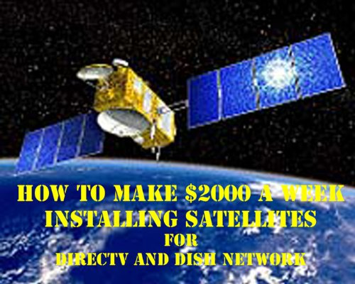 how-to-make-2000-a-week-installing-satellites-for-directv-or-dish-network-english-edition