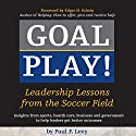 Goal Play!: Leadership Lessons from the Soccer Field Audiobook by Paul F. Levy Narrated by Paul F. Levy