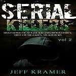 Serial Killers: Most Horrific Serial Killers Biographies, True Crime Cases, Murderers, Book 2   Jeff Kramer