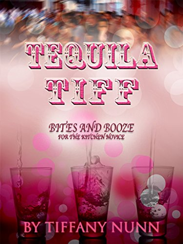 Tequila Tiff: Bites and Boozes for the Kitchen Novice by Tiffany Nunn