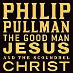 The Good Man Jesus and the Scoundrel Christ (       UNABRIDGED) by Philip Pullman Narrated by Philip Pullman