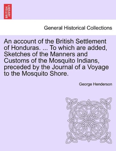 An account of the British Settlement of Honduras. ... To which are added, Sketches of the Manners and Customs of the Mos