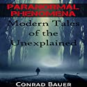 Paranormal Phenomena: Modern Tales of the Unexplained Audiobook by Conrad Bauer Narrated by Charles D. Baker