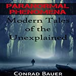 Paranormal Phenomena: Modern Tales of the Unexplained | Conrad Bauer