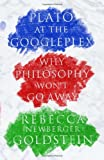 Plato at the Googleplex: Why Philosophy Won't Go Away (0307378195) by Goldstein, Rebecca