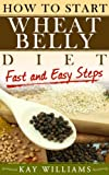 How To Start Wheat Belly Diet - Fast and Easy Steps: (Wheat Belly Diet Books)
