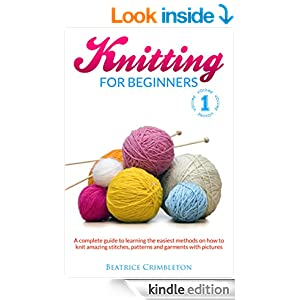 Knitting for Beginners: The Complete Guide to Learning the Easiest Methods on How to Knit Amazing Stitches, Patterns and Garments with Pictures ( Crochet, ... Crocheting, Patterns, Stitches, Afghan)