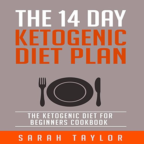 The 14 Day Ketogenic Diet Plan: The Ketogenic Diet for Beginners Cookbook by Sarah Taylor