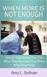 When More is Not Enough - How to Stop Giving Your Kids What They Want and Give Them What They Need