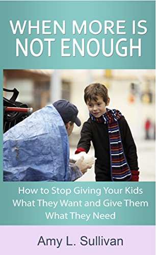 Book: When More is Not Enough - How to Stop Giving Your Kids What They Want and Give Them What They Need by Amy L. Sullivan