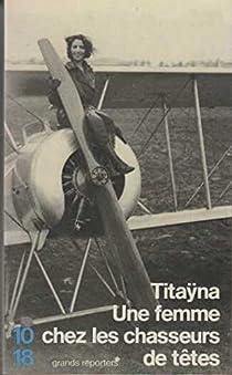 Une femme chez les chasseurs de têtes - Et autres reportages suivi de Mes mémoires de reporter par Titaÿna