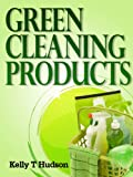 Green Cleaning Products: Recipes For Chemical Free Environment And A Healthy You!