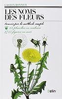 Les Noms des fleurs : Trouvés par la méthode simple sans aucune notion de botanique...
