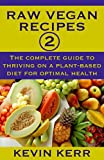 Raw Vegan Recipes 2: The complete guide to thriving on a plant-based diet for optimal physical health. (How to Be a Raw Vegan) (Raw Food Recipes)