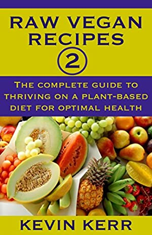 Raw Vegan Recipes 2: The complete guide to thriving on a plant-based diet for optimal physical health