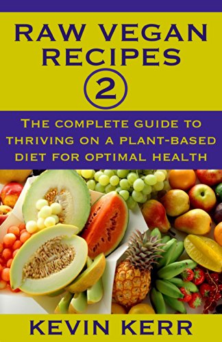 Raw Vegan Recipes 2: The complete guide to thriving on a plant-based diet for optimal physical health. (How to Be a Raw Vegan) (Raw Food Recipes) by Kevin Kerr