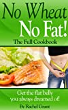 NO WHEAT NO FAT!   THE FULL COOKBOOK- Get the flat belly you always dreamed of!