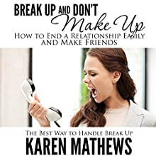 Break Up and Don't Make Up: How to End a Relationship Easily and Make Friends: The Best Way to Handle Break Up (       UNABRIDGED) by Karen Mathews Narrated by Robin McKay
