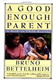 A Good Enough Parent: A Book on Child-Rearing (0394757769) by Bruno Bettelheim
