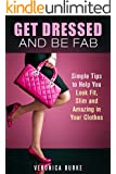 Get Dressed and Be Fab: Simple Tips to Help You Look Fit, Slim and Amazing in Your Clothes (Fashion & Style)