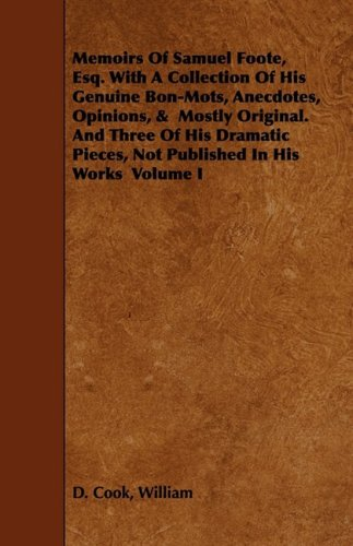 Memoirs Of Samuel Foote, Esq. With A Collection Of His Genuine Bon-Mots, Anecdotes, Opinions, &  Mostly Original. And Three Of His Dramatic Pieces, Not Published In His Works  Volume I: 1