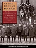 At the Edge of a Dream: The Story of Jewish Immigrants on New York s Lower East Side, 1880-1920