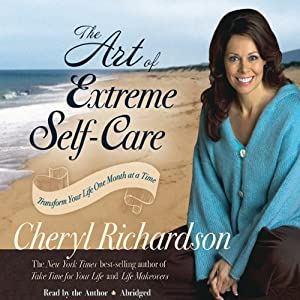 The Art of Extreme Self-Care: Transform Your Life One Month at a Time | [Cheryl Richardson]