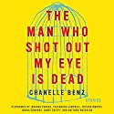 The Man Who Shot Out My Eye Is Dead: Stories Audiobook by Chanelle Benz Narrated by Johanna Parker, Cassandra Campbell, Tristan Morris