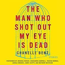 The Man Who Shot Out My Eye Is Dead: Stories | Livre audio Auteur(s) : Chanelle Benz Narrateur(s) : Johanna Parker, Cassandra Campbell, Tristan Morris