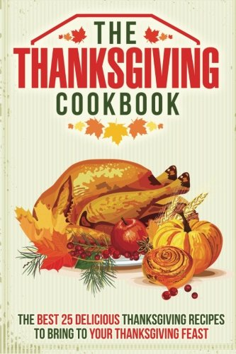 The Thanksgiving Cookbook: The Best 25 Delicious Thanksgiving Recipes to Bring to Your Thanksgiving Feast by Gordon Rock