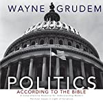 Politics - According to the Bible: A Comprehensive Resource for Understanding Modern Political Issues in Light of Scripture | Wayne Grudem