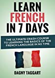 Learn French In 7 Days!: The Ultimate Crash Course to Learning The Basics of the French Language In No Time