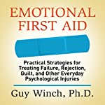 Emotional First Aid: Practical Strategies for Treating Failure, Rejection, Guilt, and Other Everyday Psychological Injuries | Guy Winch Ph.D.